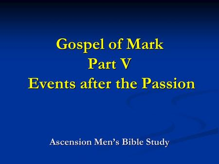 Gospel of Mark Part V Events after the Passion Ascension Mens Bible Study.
