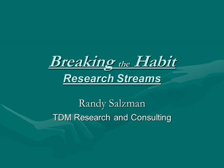 Breaking the Habit Research Streams Randy Salzman TDM Research and Consulting.