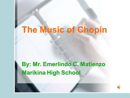 The Music of Chopin By: Mr. Emerlindo C. Matienzo Marikina High School.