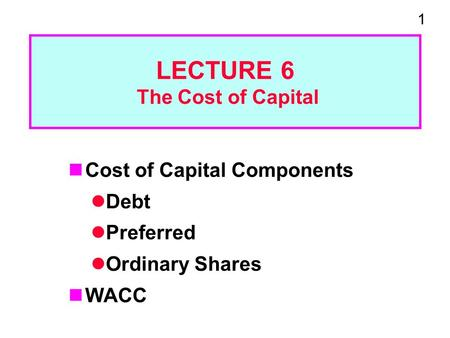 1 LECTURE 6 The Cost of Capital Cost of Capital Components Debt Preferred Ordinary Shares WACC.