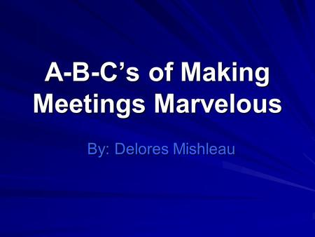 A-B-Cs of Making Meetings Marvelous By: Delores Mishleau.