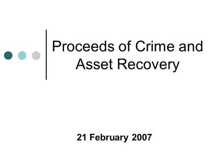 Proceeds of Crime and Asset Recovery 21 February 2007.