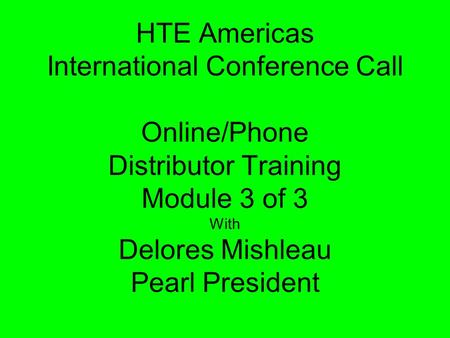 HTE Americas International Conference Call Online/Phone Distributor Training Module 3 of 3 With Delores Mishleau Pearl President.