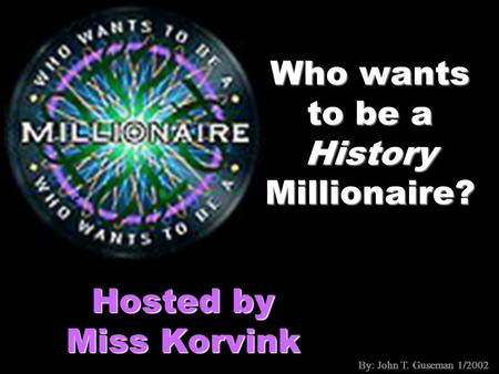 By: John T. Guseman 1/2002 Who wants to be a History Millionaire? Hosted by Miss Korvink By: John T. Guseman 1/2002.