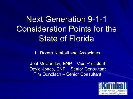 Next Generation 9-1-1 Consideration Points for the State of Florida L. Robert Kimball and Associates Joel McCamley, ENP – Vice President David Jones, ENP.