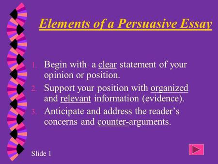 1. Begin with a clear statement of your opinion or position. 2. Support your position with organized and relevant information (evidence). 3. Anticipate.