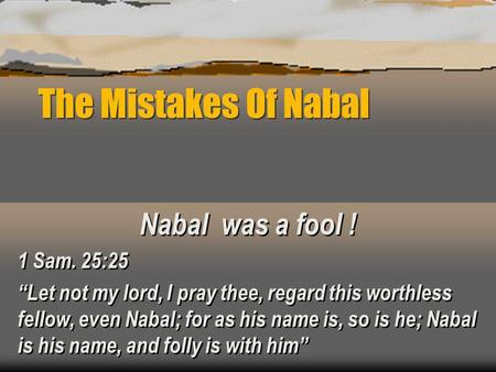 The Mistakes Of Nabal Nabal was a fool ! 1 Sam. 25:25 Let not my lord, I pray thee, regard this worthless fellow, even Nabal; for as his name is, so is.