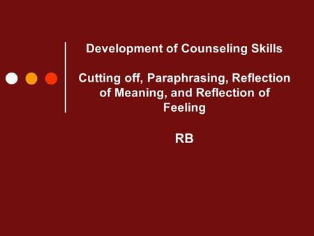 Development of Counseling Skills Cutting off, Paraphrasing, Reflection of Meaning, and Reflection of Feeling RB.