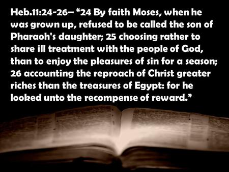 Heb.11:24-26– 24 By faith Moses, when he was grown up, refused to be called the son of Pharaoh's daughter; 25 choosing rather to share ill treatment with.