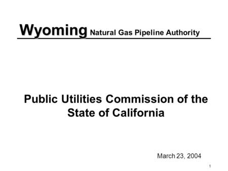 1 Public Utilities Commission of the State of California March 23, 2004 Wyoming Wyoming Natural Gas Pipeline Authority.