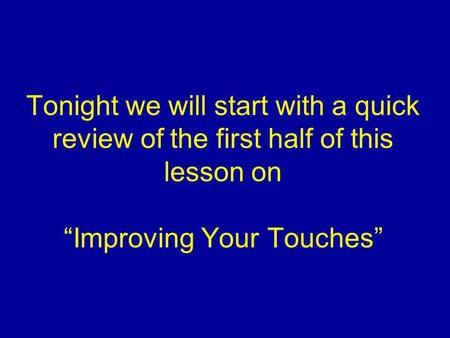 Tonight we will start with a quick review of the first half of this lesson on Improving Your Touches.