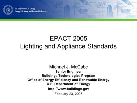 EPACT 2005 Lighting and Appliance Standards Michael J. McCabe Senior Engineer Buildings Technologies Program Office of Energy Efficiency and Renewable.