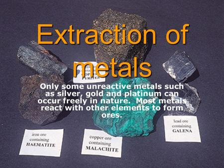 Extraction of metals Only some unreactive metals such as silver, gold and platinum can occur freely in nature. Most metals react with other elements to.