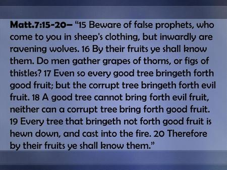 Matt.7:15-20– 15 Beware of false prophets, who come to you in sheep's clothing, but inwardly are ravening wolves. 16 By their fruits ye shall know them.