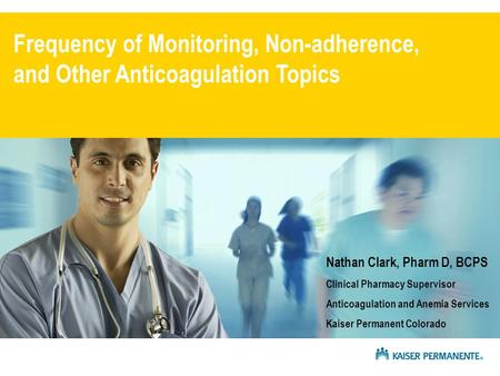 Frequency of Monitoring, Non-adherence, and Other Anticoagulation Topics Nathan Clark, Pharm D, BCPS Clinical Pharmacy Supervisor Anticoagulation and Anemia.