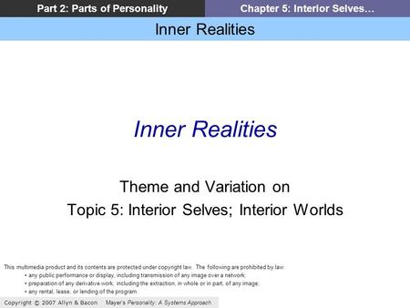Inner Realities Copyright © 2007 Allyn & Bacon Mayers Personality: A Systems Approach Part 2: Parts of PersonalityChapter 5: Interior Selves… Inner Realities.