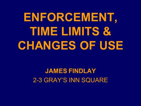 ENFORCEMENT, TIME LIMITS & CHANGES OF USE