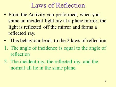 Laws of Reflection From the Activity you performed, when you shine an incident light ray at a plane mirror, the light is reflected off the mirror and forms.