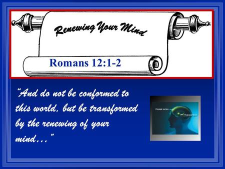 And do not be conformed to this world, but be transformed by the renewing of your mind… Romans 12:1-2.