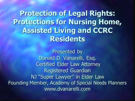 Protection of Legal Rights: Protections for Nursing Home, Assisted Living and CCRC Residents Presented by Donald D. Vanarelli, Esq. Certified Elder Law.