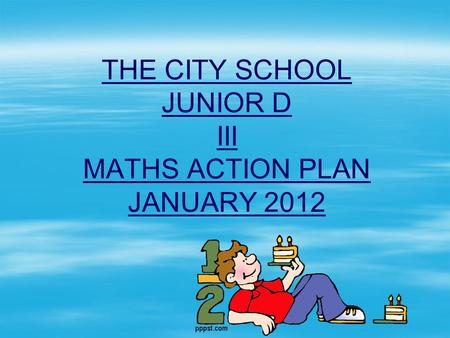 THE CITY SCHOOL JUNIOR D III MATHS ACTION PLAN JANUARY 2012.
