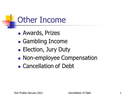 Don Priebe -January 2011Cancellation of Debt1 Other Income Awards, Prizes Gambling Income Election, Jury Duty Non-employee Compensation Cancellation of.