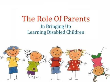 The Role Of Parents In Bringing Up Learning Disabled Children.