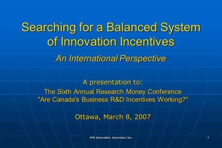 JPW Innovation Associates Inc. 1 Searching for a Balanced System of Innovation Incentives A presentation to: The Sixth Annual Research Money Conference.