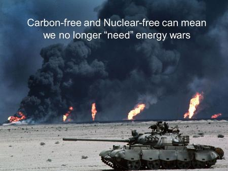 Carbon-free <strong>and</strong> <strong>Nuclear</strong>-free can mean we no longer need energy wars.
