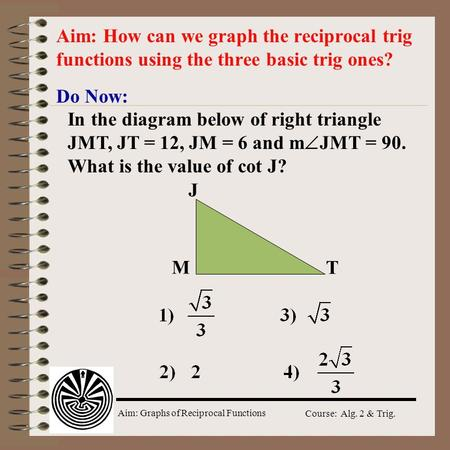 Aim: How can we graph the reciprocal trig functions using the three basic trig ones? Do Now: In the diagram below of right triangle JMT, JT = 12, JM =
