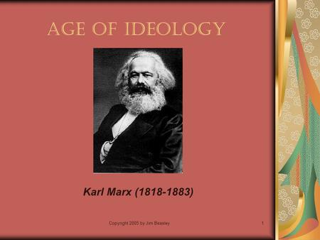 Copyright 2005 by Jim Beasley1 Age of Ideology Karl Marx (1818-1883)