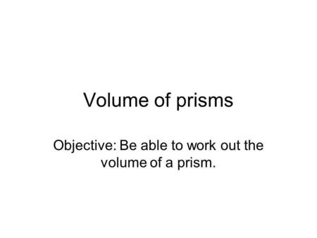 Objective: Be able to work out the volume of a prism.