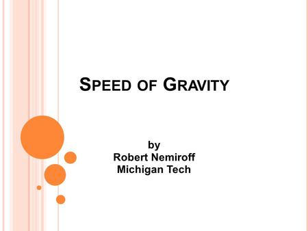 S PEED OF G RAVITY by Robert Nemiroff Michigan Tech.