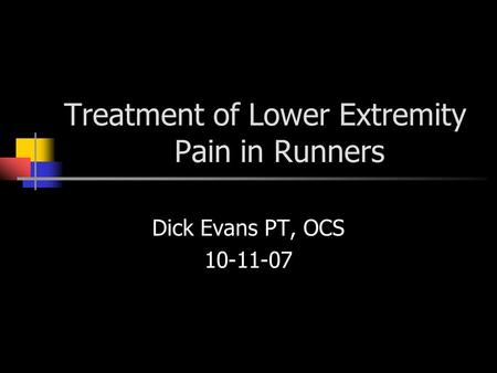Treatment of Lower Extremity Pain in Runners Dick Evans PT, OCS 10-11-07.
