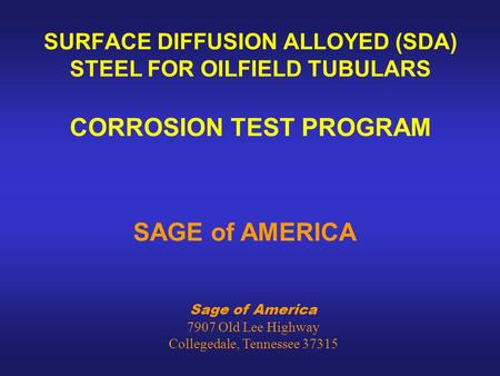 Sage of America 7907 Old Lee Highway Collegedale, Tennessee 37315 SURFACE DIFFUSION ALLOYED (SDA) STEEL FOR OILFIELD TUBULARS CORROSION TEST PROGRAM SAGE.