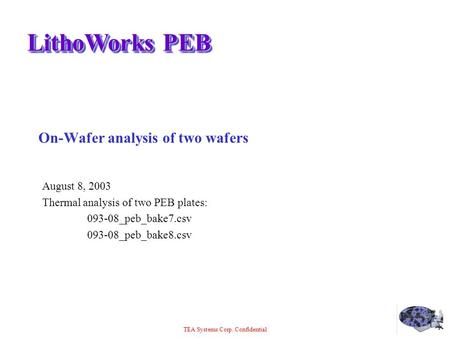 TEA Systems Corp. Confidential LithoWorks PEB On-Wafer analysis of two wafers August 8, 2003 Thermal analysis of two PEB plates: 093-08_peb_bake7.csv 093-08_peb_bake8.csv.