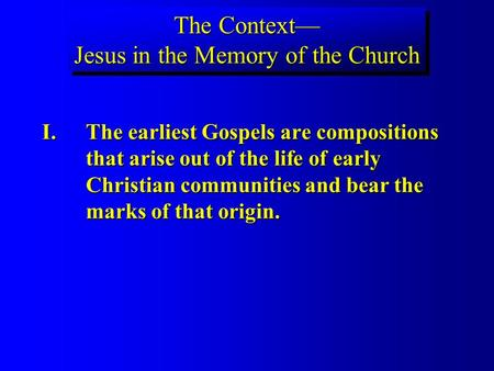 The Context Jesus in the Memory of the Church I.The earliest Gospels are compositions that arise out of the life of early Christian communities and bear.