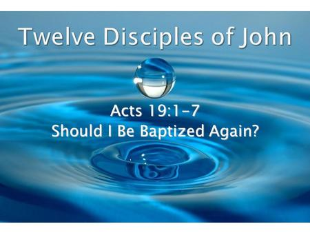 Acts 19:1-7 Should I Be Baptized Again?. Paul found certain disciples of John the Baptist on his return visit to Ephesus and he told them to be baptized.