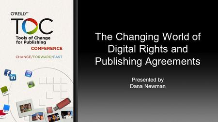 The Changing World of Digital Rights and Publishing Agreements Presented by Dana Newman.