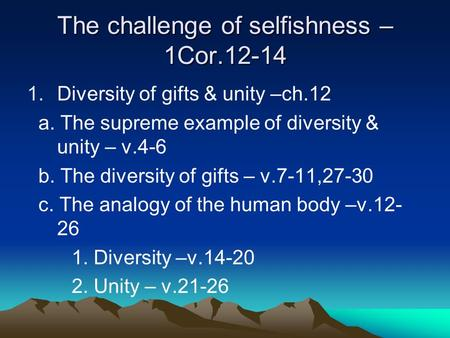 The challenge of selfishness – 1Cor.12-14 1.Diversity of gifts & unity –ch.12 a. The supreme example of diversity & unity – v.4-6 b. The diversity of gifts.