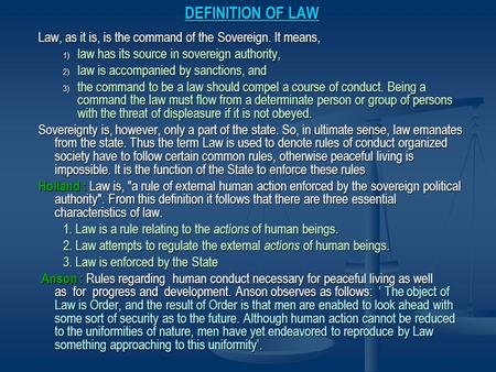 DEFINITION OF LAW Law, as it is, is the command of the Sovereign. It means, law has its source in sovereign authority, law is accom­panied by sanctions,