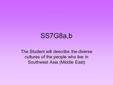 SS7G8a,b The Student will describe the diverse cultures of the people who live in Southwest Asia (Middle East)