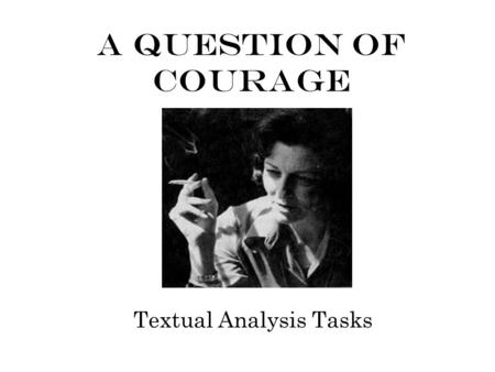 A Question Of Courage Textual Analysis Tasks. Understanding Questions 1)Where does the poet think we see courage? (1) 2)Describe the four childhood experiences.