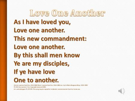 Love One Another As I have loved you, Love one another. This new commandment: Love one another. By this shall men know Ye are my disciples, If ye have.