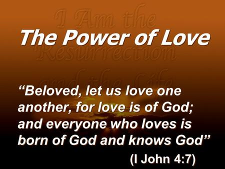 "The Power of Love ""Beloved, let us love one another, for love is of God; and everyone who loves is born of God and knows God"" (I John 4:7)"