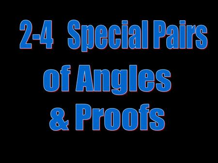 2-4 Special Pairs of Angles & Proofs.