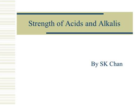 Strength of Acids and Alkalis By SK Chan. Why do acids/alkalis show different properties? Acid/AlkalipH value Electrical conductivity 0.1 M Ethanoic acid4Low.