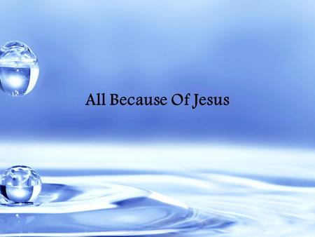 All Because Of Jesus. Giver of every breath I breathe Author of all eternity.