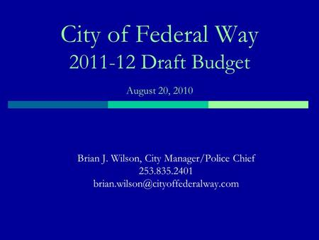 City of Federal Way 2011-12 Draft Budget August 20, 2010 Brian J. Wilson, City Manager/Police Chief 253.835.2401