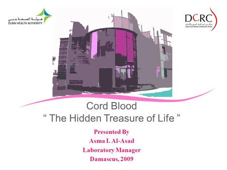 Cord Blood The Hidden Treasure of Life Presented By Asma I. Al-Asad Laboratory Manager Damascus, 2009.